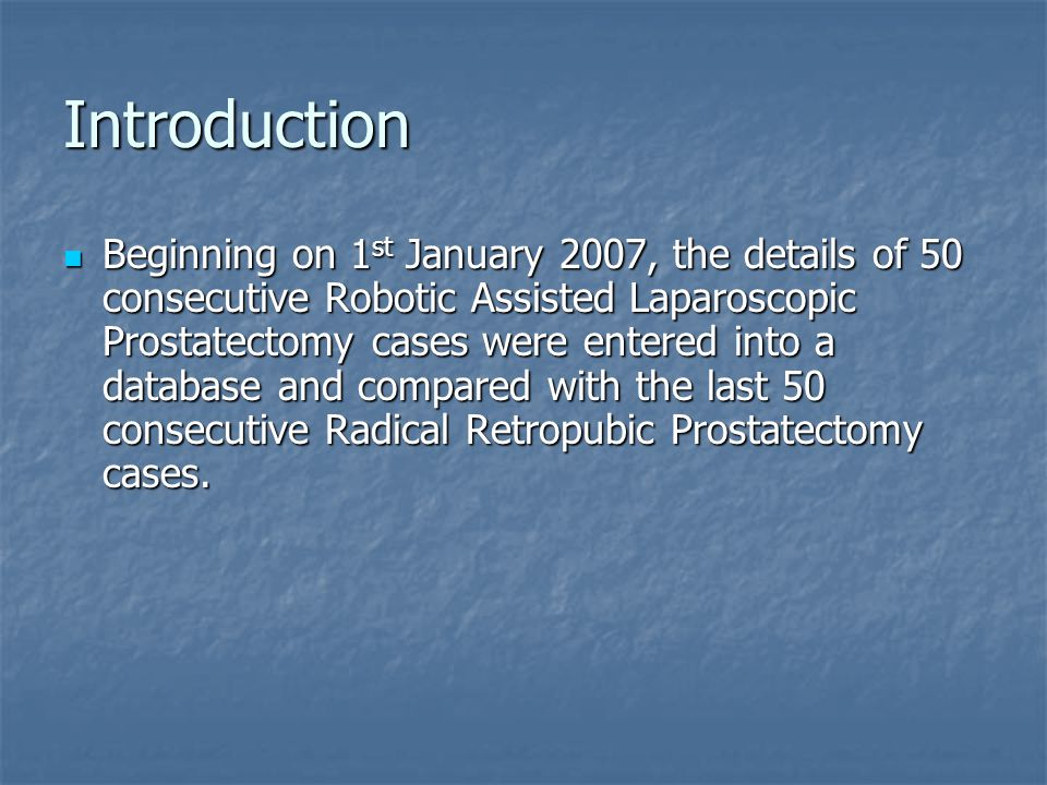 Introduction Beginning on 1 st January 2007, the details of 50 consecutive Robotic Assisted Laparoscopic Prostatectomy cases were entered into a database and compared with the last 50 consecutive Radical Retropubic Prostatectomy cases.