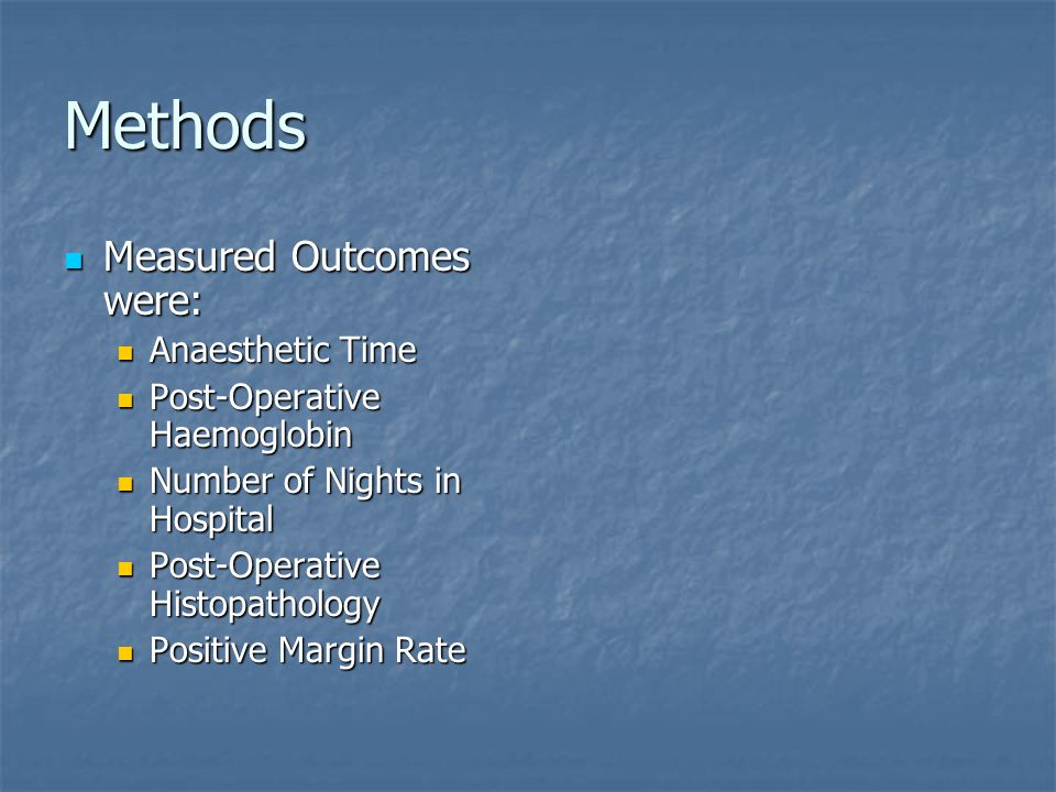 Methods Measured Outcomes were: Measured Outcomes were: Anaesthetic Time Anaesthetic Time Post-Operative Haemoglobin Post-Operative Haemoglobin Number of Nights in Hospital Number of Nights in Hospital Post-Operative Histopathology Post-Operative Histopathology Positive Margin Rate Positive Margin Rate