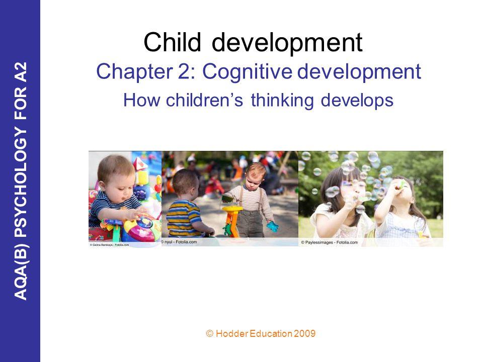 AQA(B) PSYCHOLOGY FOR A2 © Hodder Education 2009 Child development Chapter 2: Cognitive development How children's thinking develops