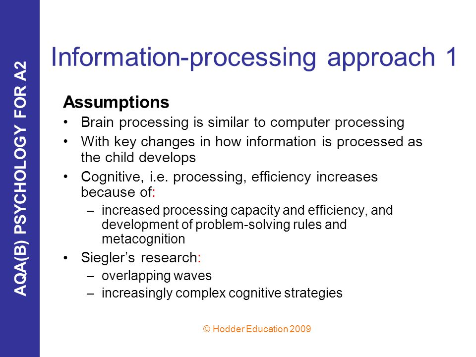 AQA(B) PSYCHOLOGY FOR A2 © Hodder Education 2009 Information-processing approach 1 Assumptions Brain processing is similar to computer processing With key changes in how information is processed as the child develops Cognitive, i.e.