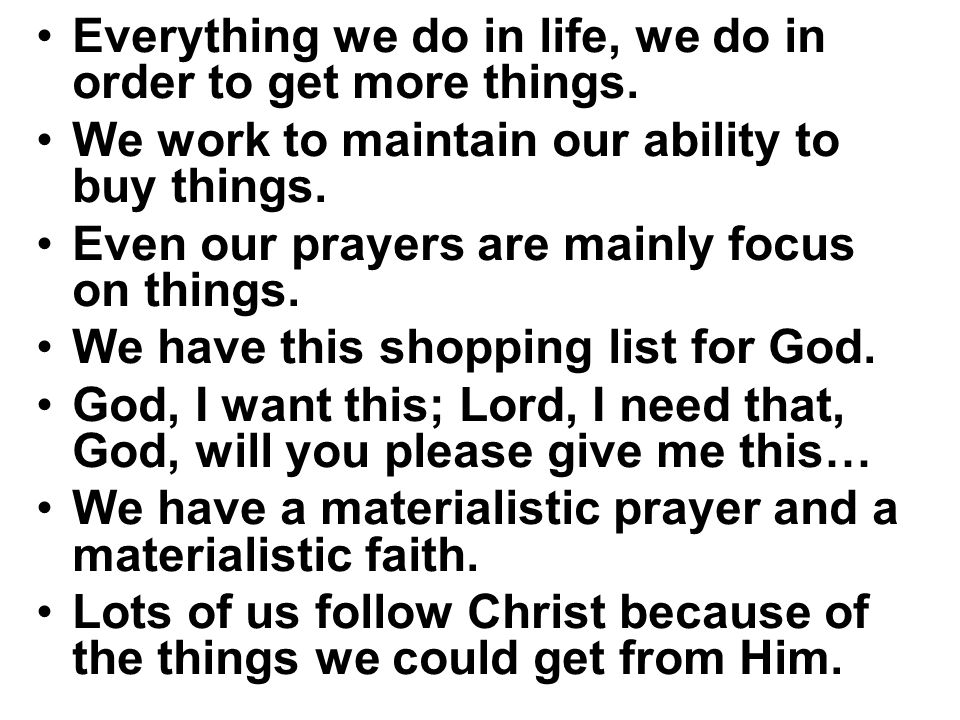 Everything we do in life, we do in order to get more things. We work to maintain our ability to buy things. Even our prayers are mainly focus on thing