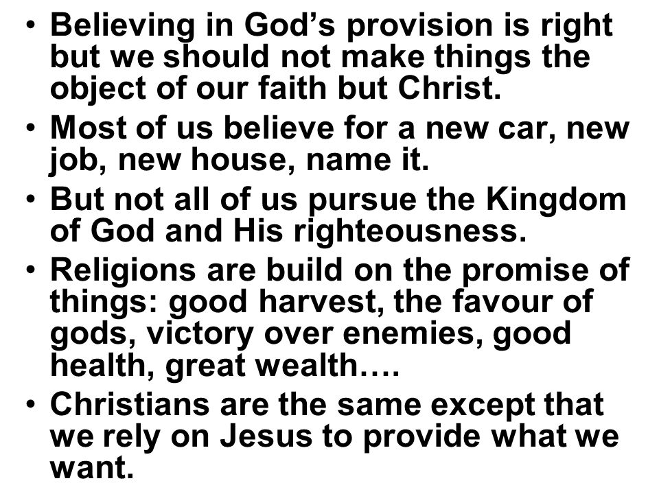 Believing in God's provision is right but we should not make things the object of our faith but Christ. Most of us believe for a new car, new job, new