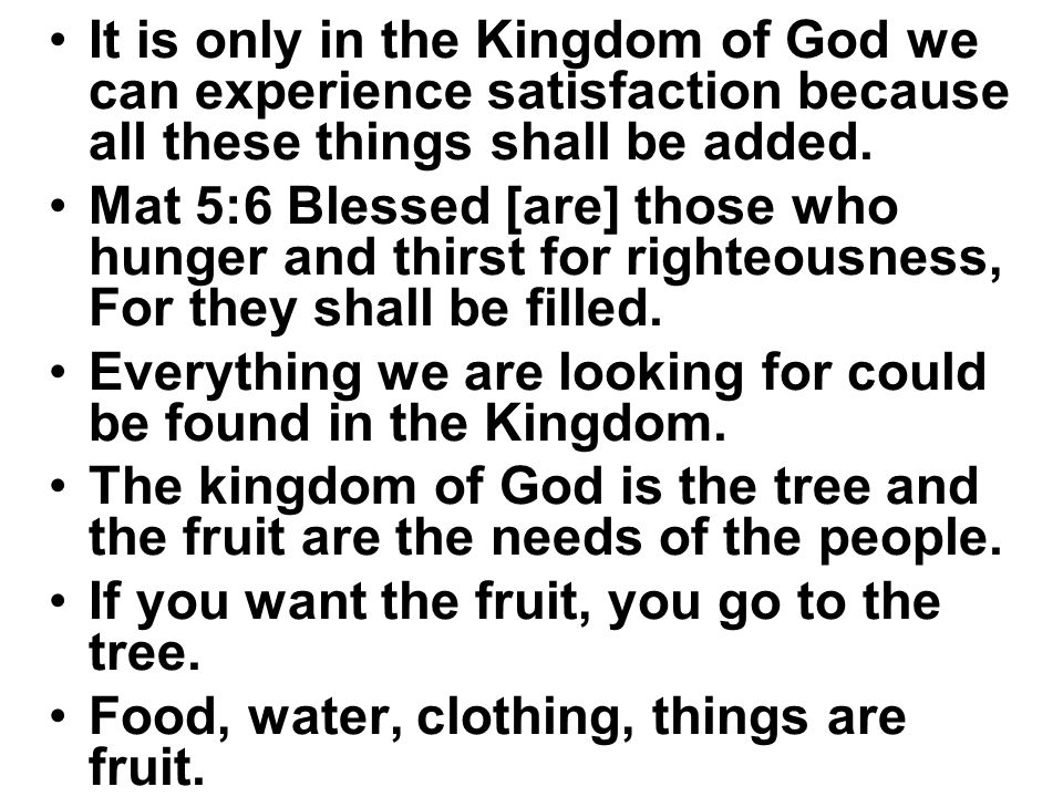 It is only in the Kingdom of God we can experience satisfaction because all these things shall be added. Mat 5:6 Blessed [are] those who hunger and th