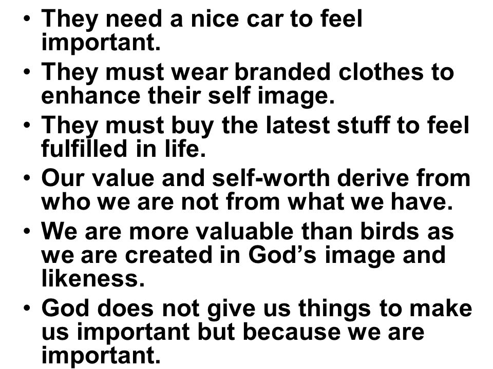 They need a nice car to feel important. They must wear branded clothes to enhance their self image. They must buy the latest stuff to feel fulfilled i