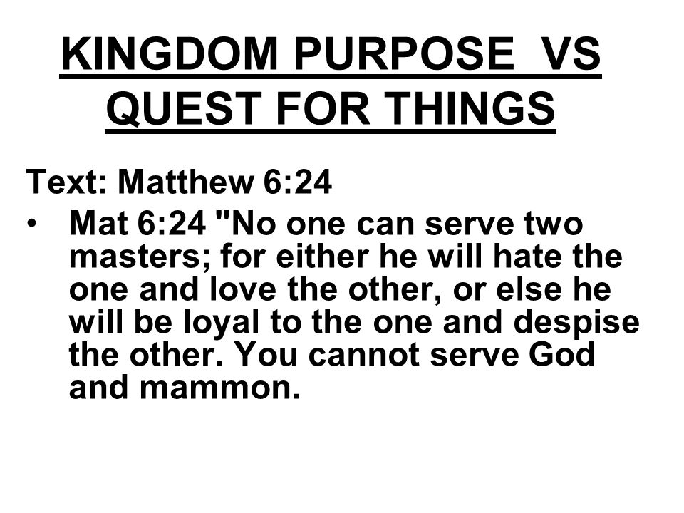 KINGDOM PURPOSE VS QUEST FOR THINGS Text: Matthew 6:24 Mat 6:24 No one can serve two masters; for either he will hate the one and love the other, or else he will be loyal to the one and despise the other.