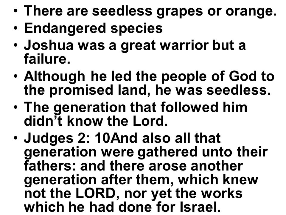 There are seedless grapes or orange. Endangered species Joshua was a great warrior but a failure. Although he led the people of God to the promised la