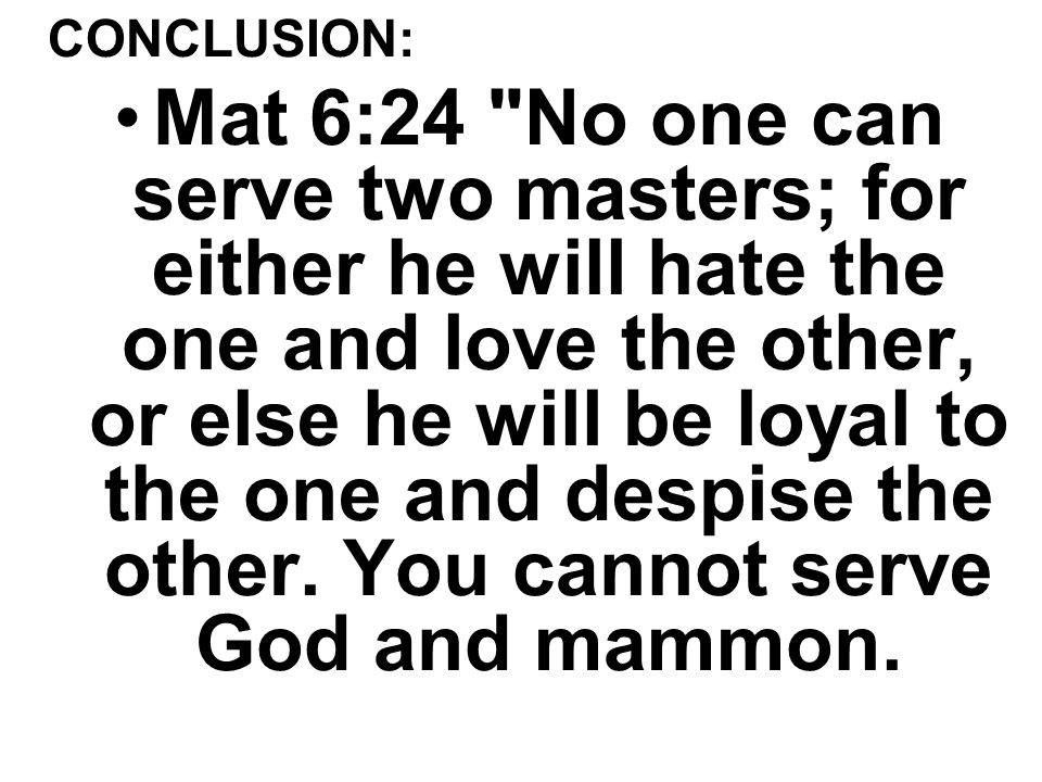 CONCLUSION: Mat 6:24 No one can serve two masters; for either he will hate the one and love the other, or else he will be loyal to the one and despise the other.