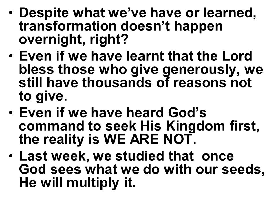 Despite what we've have or learned, transformation doesn't happen overnight, right? Even if we have learnt that the Lord bless those who give generous
