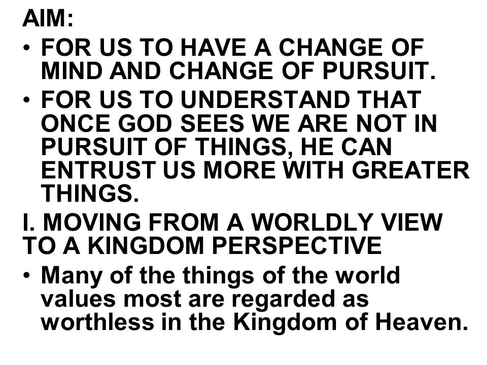 AIM: FOR US TO HAVE A CHANGE OF MIND AND CHANGE OF PURSUIT. FOR US TO UNDERSTAND THAT ONCE GOD SEES WE ARE NOT IN PURSUIT OF THINGS, HE CAN ENTRUST US