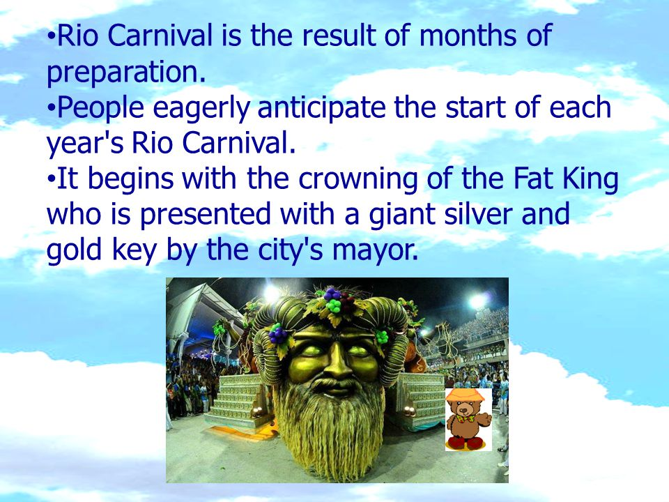 Rio Carnival is the result of months of preparation. People eagerly anticipate the start of each year's Rio Carnival. It begins with the crowning of t
