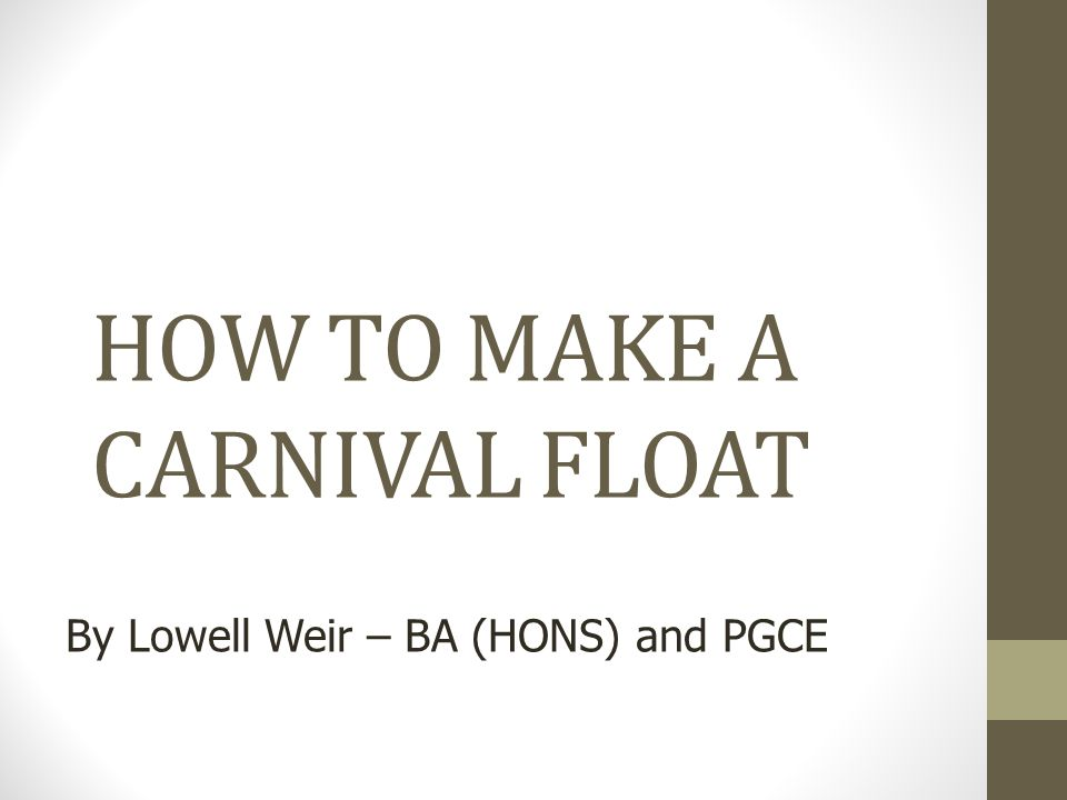 Copyright, 2010 © Lowell Weir & MSAC, LTD. HOW TO MAKE A CARNIVAL FLOAT By Lowell Weir – BA (HONS) and PGCE