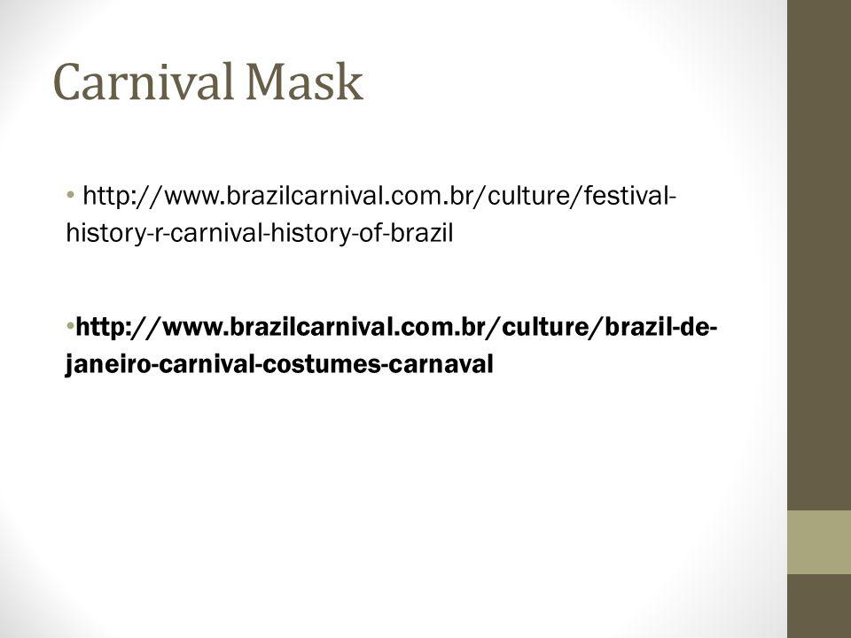Carnival Mask http://www.brazilcarnival.com.br/culture/festival- history-r-carnival-history-of-brazil http://www.brazilcarnival.com.br/culture/brazil-de- janeiro-carnival-costumes-carnaval