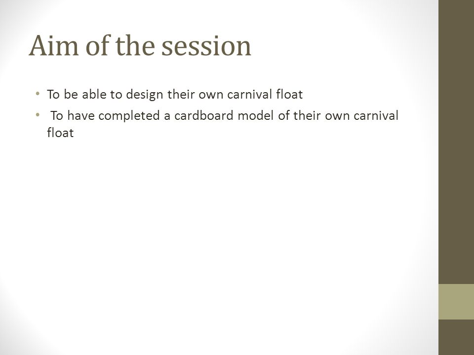 Aim of the session To be able to design their own carnival float To have completed a cardboard model of their own carnival float