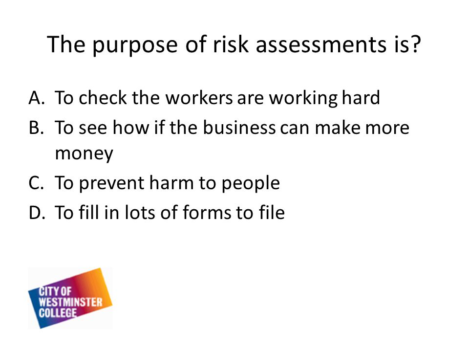 The purpose of risk assessments is.