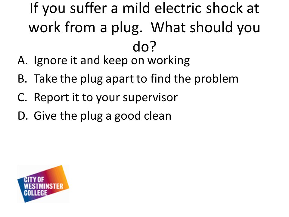 If you suffer a mild electric shock at work from a plug.