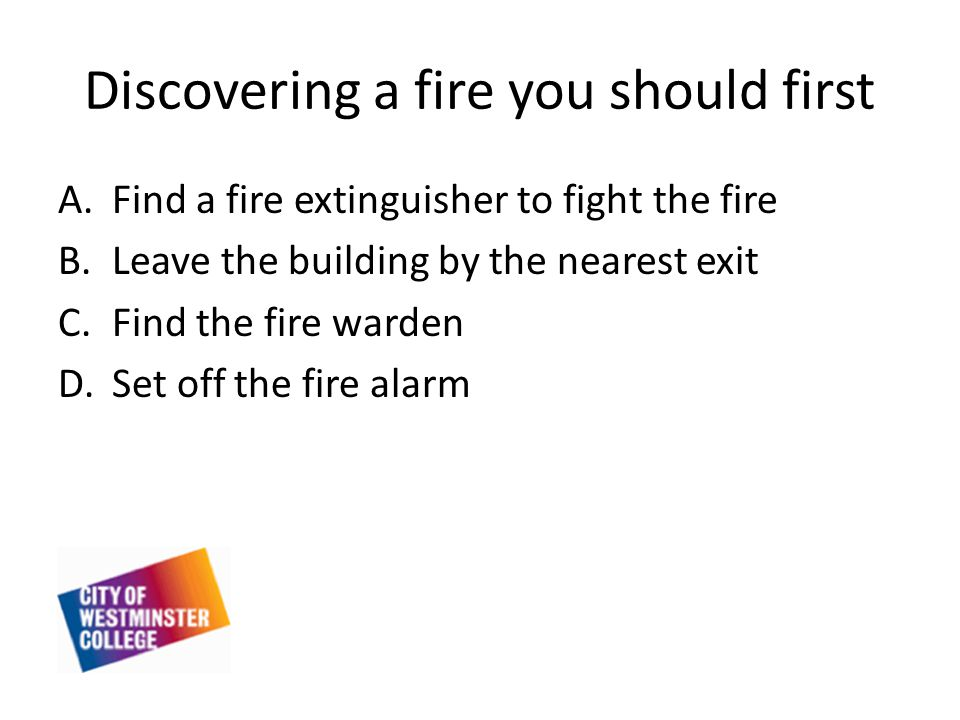 Discovering a fire you should first A.Find a fire extinguisher to fight the fire B.Leave the building by the nearest exit C.Find the fire warden D.Set off the fire alarm