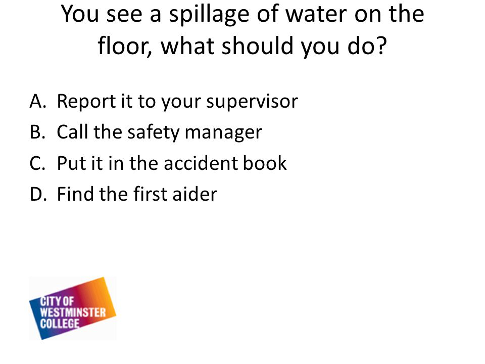 You see a spillage of water on the floor, what should you do.