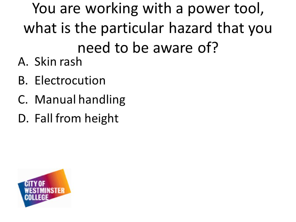 You are working with a power tool, what is the particular hazard that you need to be aware of.