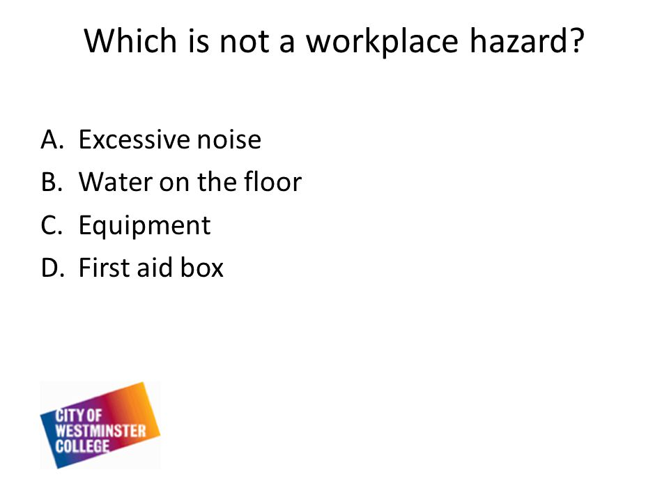 Which is not a workplace hazard A.Excessive noise B.Water on the floor C.Equipment D.First aid box