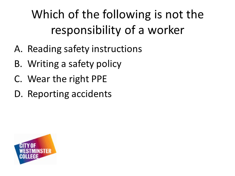Which of the following is not the responsibility of a worker A.Reading safety instructions B.Writing a safety policy C.Wear the right PPE D.Reporting accidents