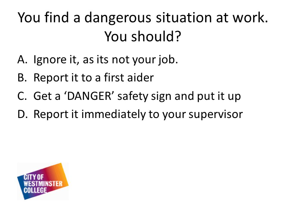 You find a dangerous situation at work. You should.