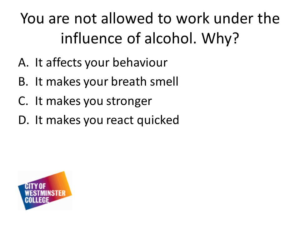 You are not allowed to work under the influence of alcohol.