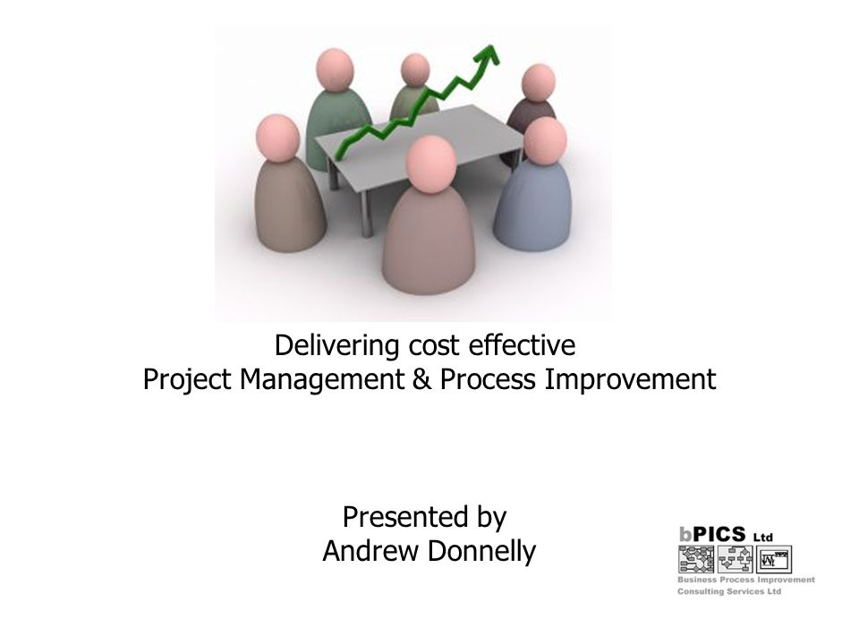 Increasing Effectiveness Improving Process Efficiency Producing Cost Savings – ROI within 12 months The availability of internal resources to focus on process improvement and cost reduction projects is becoming ever move scarce but continuous process improvement is a must for survival Focused Objectives