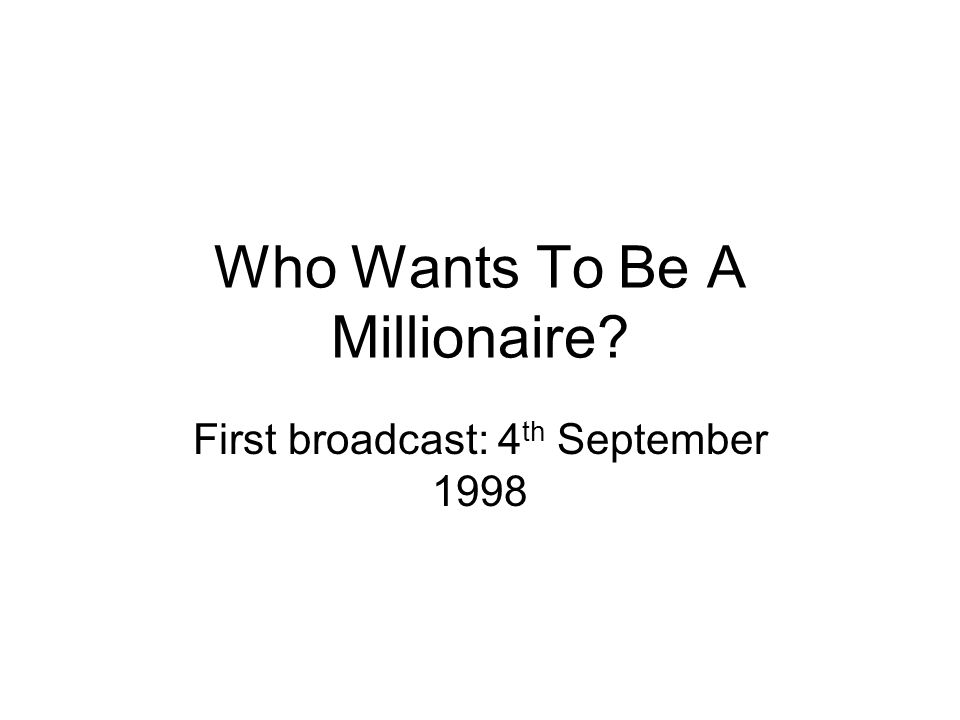 Who Wants To Be A Millionaire First broadcast: 4 th September 1998