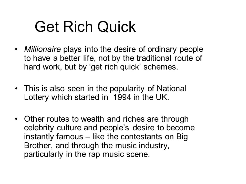 Get Rich Quick Millionaire plays into the desire of ordinary people to have a better life, not by the traditional route of hard work, but by 'get rich quick' schemes.