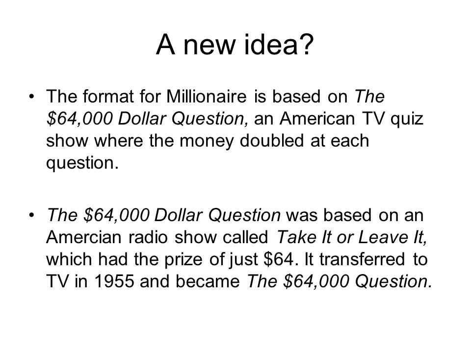 A new idea? The format for Millionaire is based on The $64,000 Dollar Question, an American TV quiz show where the money doubled at each question. The
