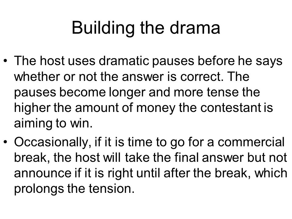 Building the drama The host uses dramatic pauses before he says whether or not the answer is correct.