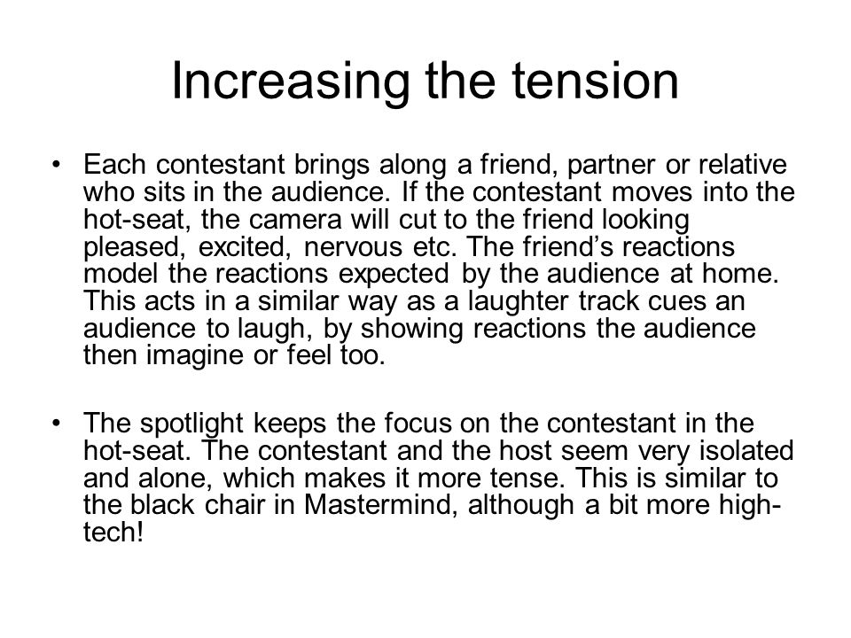 Increasing the tension Each contestant brings along a friend, partner or relative who sits in the audience.