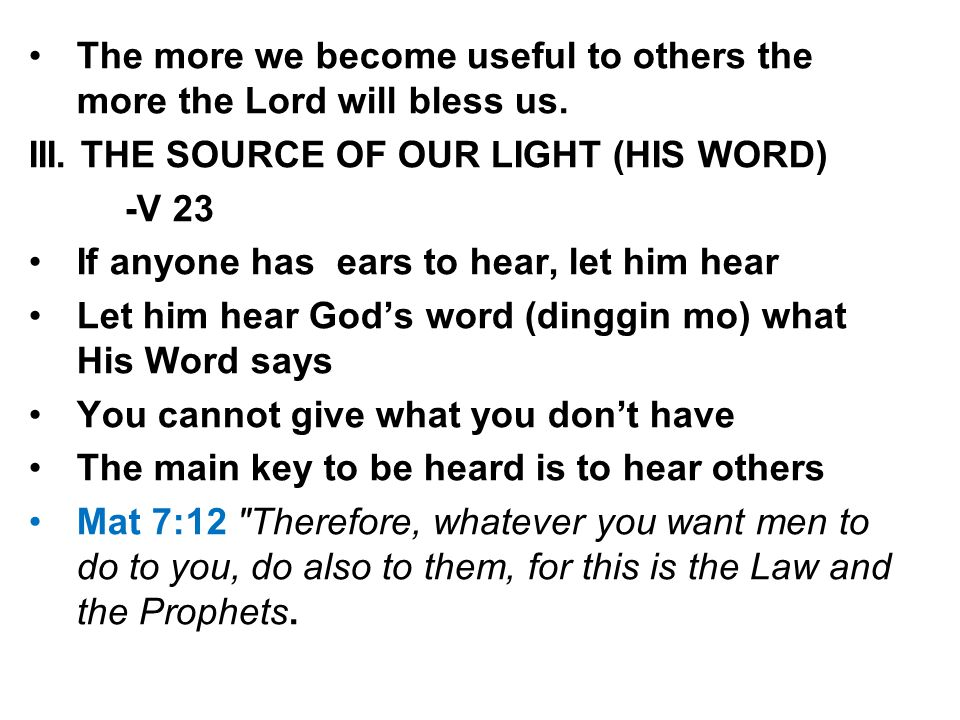 The more we become useful to others the more the Lord will bless us. III. THE SOURCE OF OUR LIGHT (HIS WORD) -V 23 If anyone has ears to hear, let him