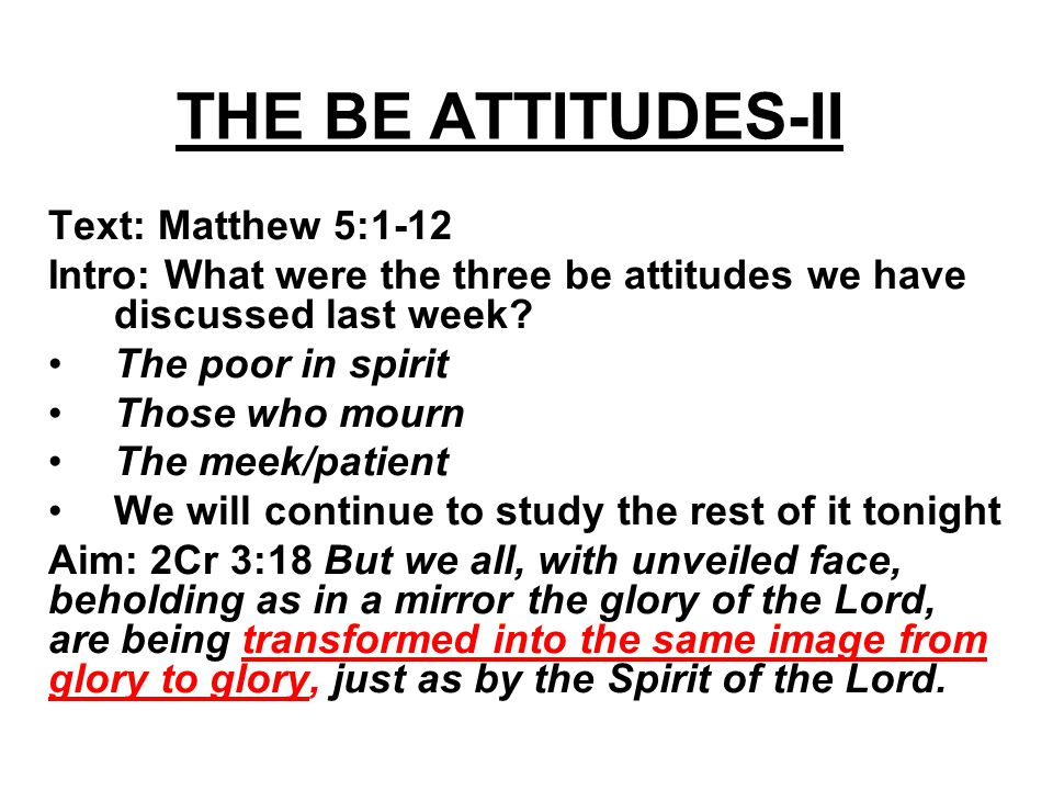 THE BE ATTITUDES-II Text: Matthew 5:1-12 Intro: What were the three be attitudes we have discussed last week.