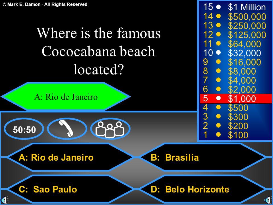 © Mark E. Damon - All Rights Reserved A: Rio de Janeiro C: Sao Paulo B: Brasilia D: Belo Horizonte 50:50 15 14 13 12 11 10 9 8 7 6 5 4 3 2 1 $1 Millio