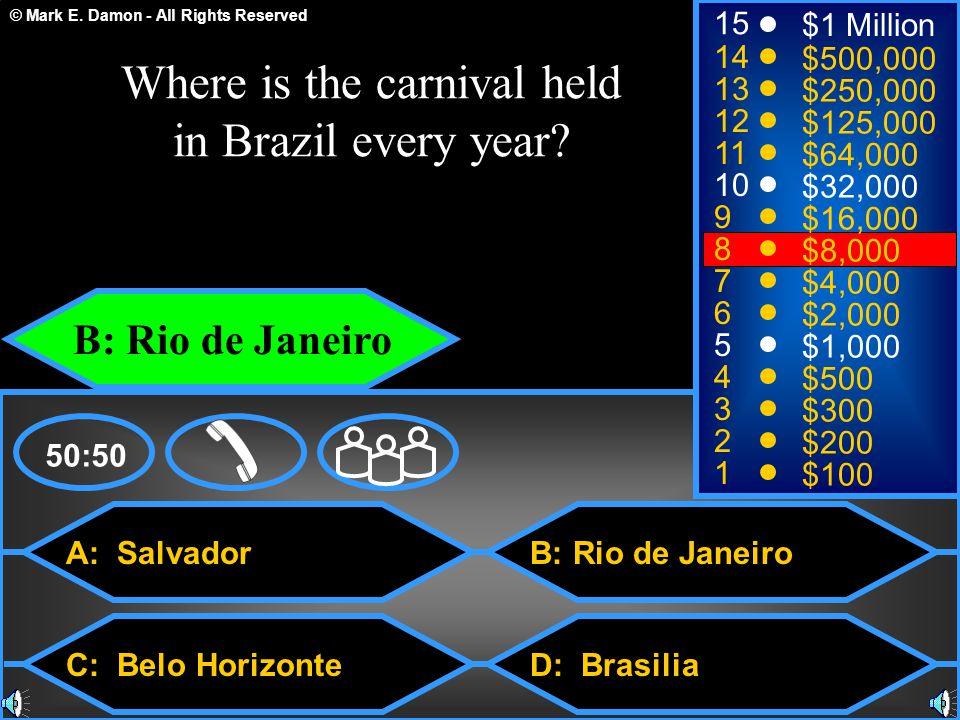 © Mark E. Damon - All Rights Reserved A: Salvador C: Belo Horizonte B: Rio de Janeiro D: Brasilia 50:50 15 14 13 12 11 10 9 8 7 6 5 4 3 2 1 $1 Million