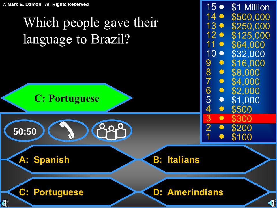 © Mark E. Damon - All Rights Reserved A: Spanish C: Portuguese B: Italians D: Amerindians 50:50 15 14 13 12 11 10 9 8 7 6 5 4 3 2 1 $1 Million $500,00