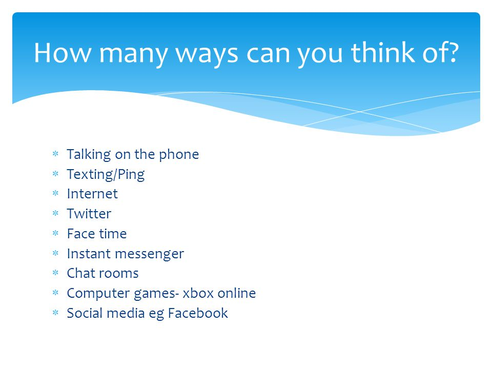  Talking on the phone  Texting/Ping  Internet  Twitter  Face time  Instant messenger  Chat rooms  Computer games- xbox online  Social media eg Facebook How many ways can you think of