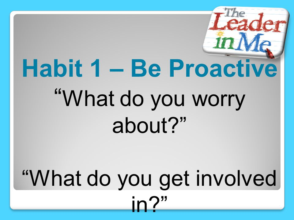 """Habit 1 – Be Proactive """" What do you worry about?"""" """"What do you get involved in?"""""""