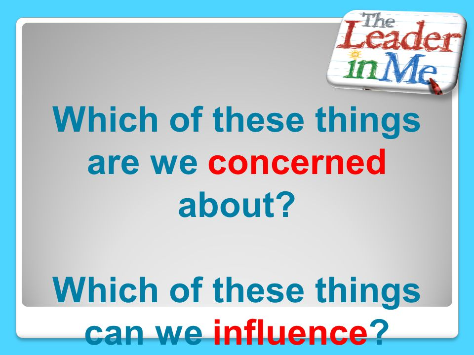 Which of these things are we concerned about? Which of these things can we influence?