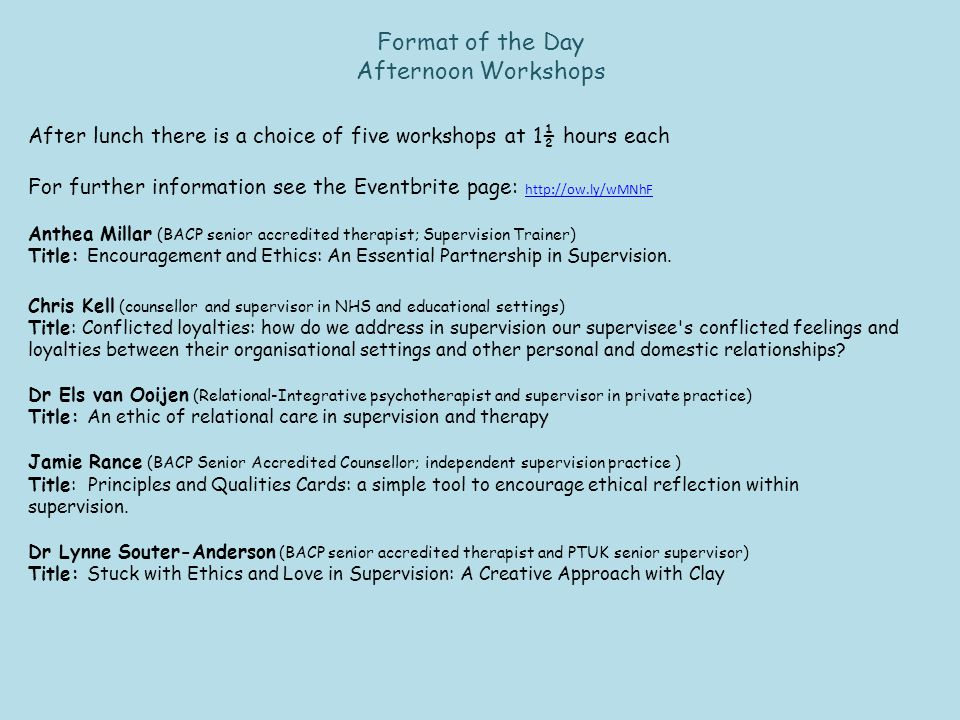 Format of the Day Afternoon Workshops After lunch there is a choice of five workshops at 1½ hours each For further information see the Eventbrite page: http://ow.ly/wMNhF http://ow.ly/wMNhF Anthea Millar (BACP senior accredited therapist; Supervision Trainer) Title: Encouragement and Ethics: An Essential Partnership in Supervision.