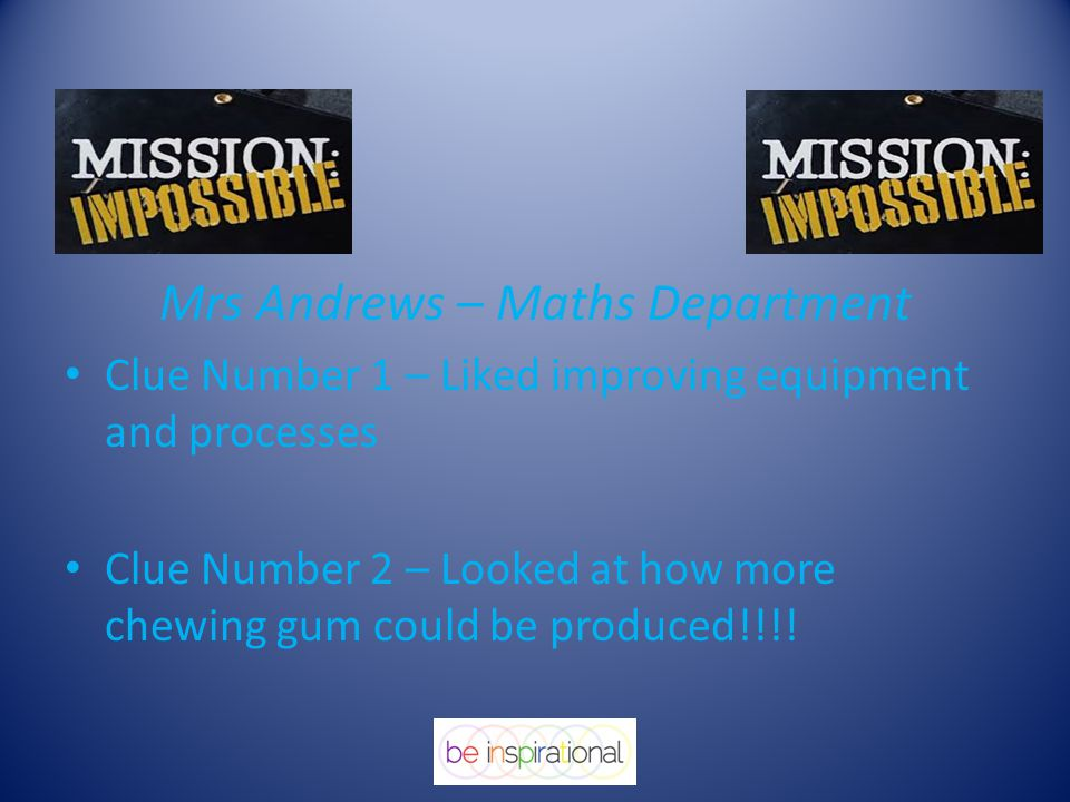 Mrs Andrews – Maths Department Clue Number 1 – Liked improving equipment and processes Clue Number 2 – Looked at how more chewing gum could be produce