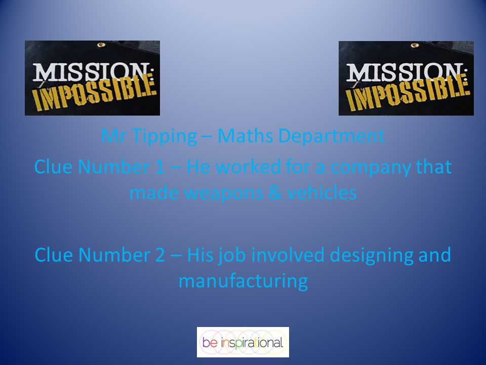 Mr Tipping – Maths Department Clue Number 1 – He worked for a company that made weapons & vehicles Clue Number 2 – His job involved designing and manufacturing