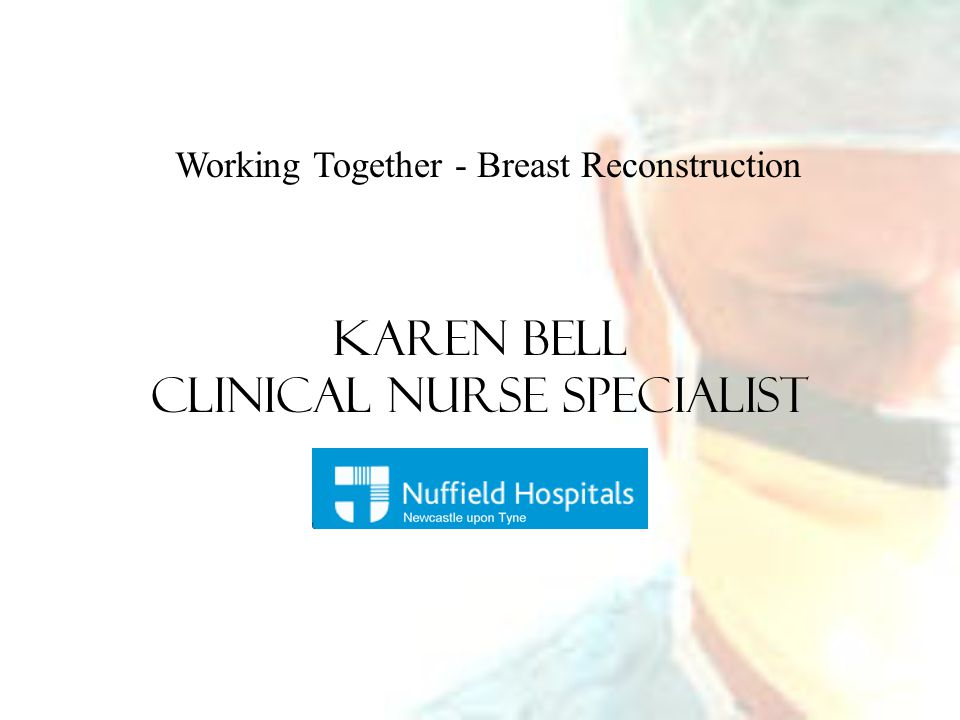 Working Together - Breast Reconstruction Karen Bell Clinical Nurse Specialist