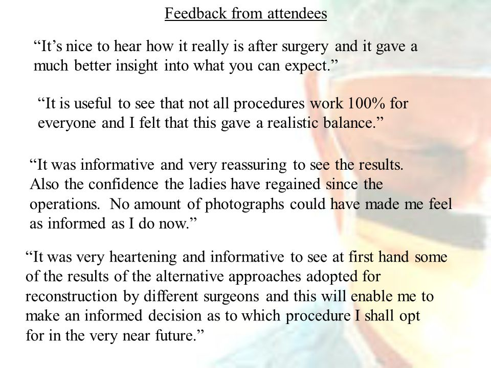 Feedback from attendees It's nice to hear how it really is after surgery and it gave a much better insight into what you can expect. It is useful to see that not all procedures work 100% for everyone and I felt that this gave a realistic balance. It was informative and very reassuring to see the results.