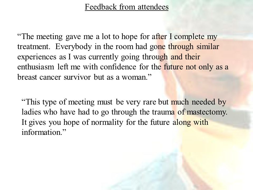 Feedback from attendees The meeting gave me a lot to hope for after I complete my treatment.