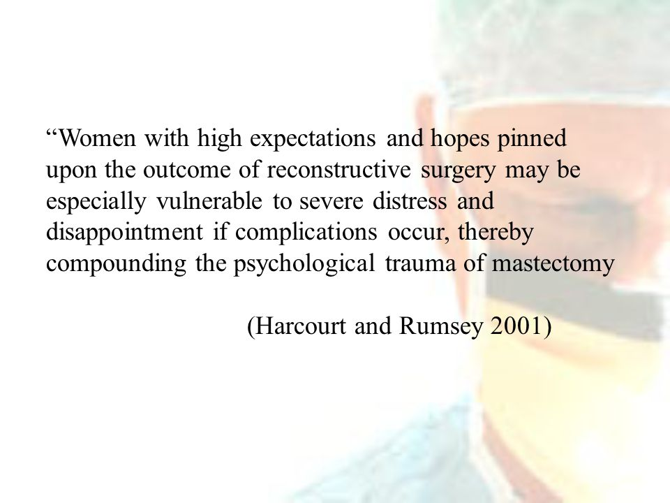 Women with high expectations and hopes pinned upon the outcome of reconstructive surgery may be especially vulnerable to severe distress and disappointment if complications occur, thereby compounding the psychological trauma of mastectomy (Harcourt and Rumsey 2001)