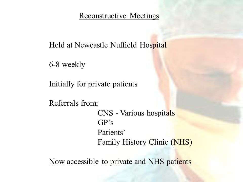 Reconstructive Meetings Held at Newcastle Nuffield Hospital 6-8 weekly Initially for private patients Referrals from; CNS - Various hospitals GP's Patients' Family History Clinic (NHS) Now accessible to private and NHS patients