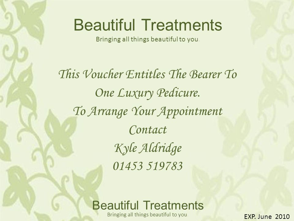 This Voucher Entitles The Bearer To One Luxury Pedicure. To Arrange Your Appointment Contact Kyle Aldridge 01453 519783 Beautiful Treatments Bringing