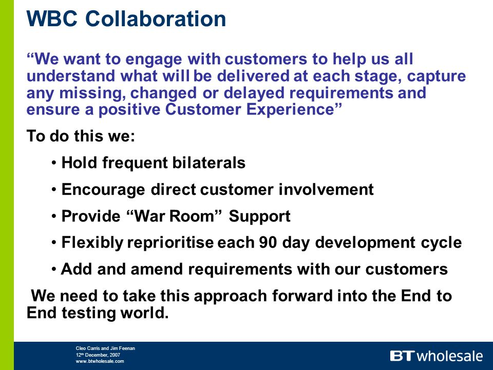 Cleo Carris and Jim Feenan 12 th December, 2007 www.btwholesale.com WBC Collaboration We want to engage with customers to help us all understand what will be delivered at each stage, capture any missing, changed or delayed requirements and ensure a positive Customer Experience To do this we: Hold frequent bilaterals Encourage direct customer involvement Provide War Room Support Flexibly reprioritise each 90 day development cycle Add and amend requirements with our customers We need to take this approach forward into the End to End testing world.